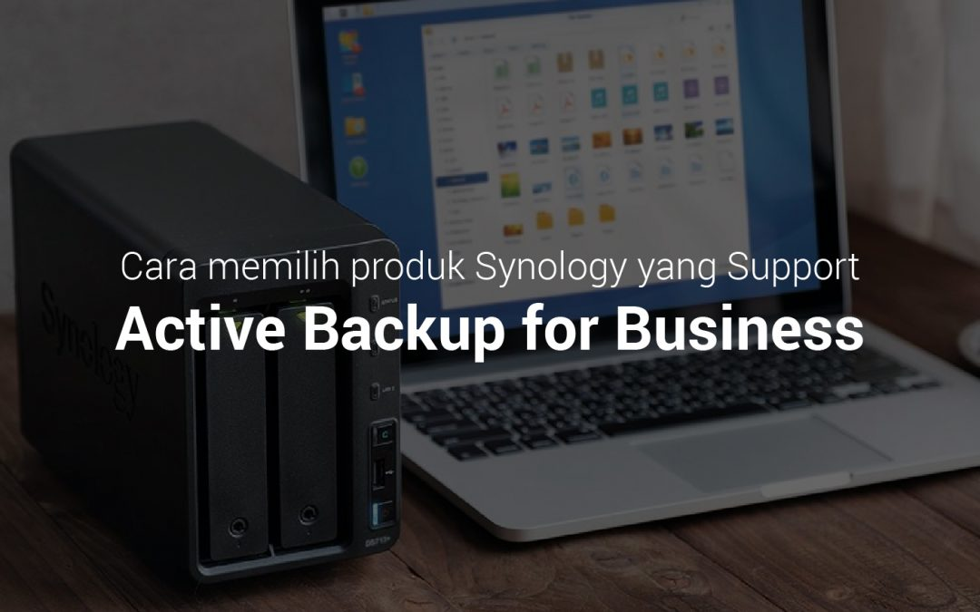 Cara Memilih Produk Synology yang Support Active Backup for Business